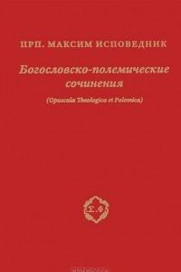 Преподобный Максим Исповедник. Богословско-полемические сочинения