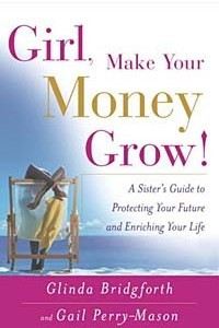 Girl, Make Your Money Grow! : A Sister's Guide to Protecting Your Future and Enriching Your Life