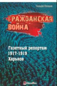 Гражданская война. Газетный репортаж 1917-1919 гг. Харьков