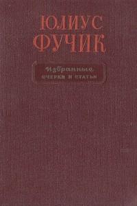 Юлиус Фучик. Избранные очерки и статьи