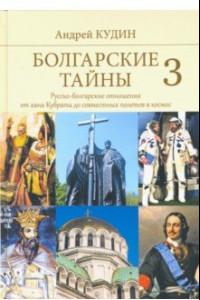 Болгарские тайны 3. Русско-болгарские отношения от хана Кубрата до совместных полетов в космос