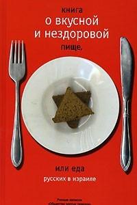 Книга о вкусной и нездоровой пище, или Еда русских в Израиле. Ученые записки