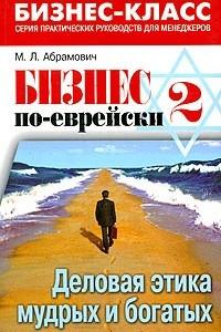 Бизнес по-еврейски-2: деловая этика мудрых и богатых