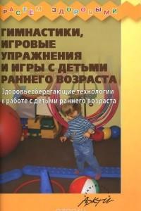 Гимнастики, игровые упражнения и игры с детьми раннего возраста. Здоровьесберегающие технологии в работе с детьми раннего возраста