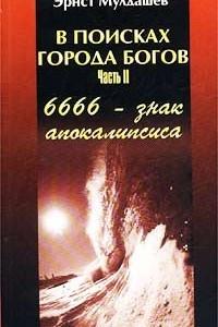 В поисках Города Богов. Часть II. 6666 - знак апокалипсиса