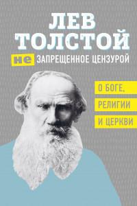 Лев Толстой. (Не)запрещенное цензурой. О Боге, религии и церкви