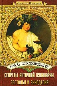 Вакху посвященные. Секреты античной кулинарии, застолья и виноделия