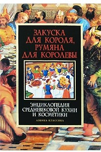 Закуска для короля, румяна для королевы. Энциклопедия средневековой кухни и косметики