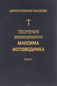 Творение преподобного Максима Исповедника. Книга 1. Богословские и аскетические трактаты