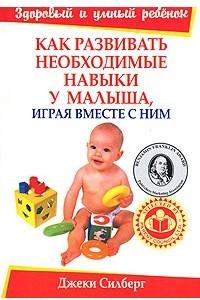 Как развивать необходимые навыки у малыша, играя вместе с ним