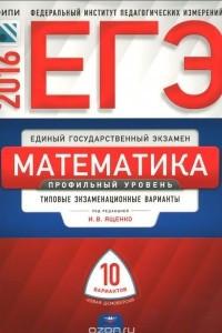 ЕГЭ 2016. Математика. Профильный уровень. Типовые экзаменационные варианты. 10 вариантов