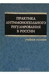 Практика антимонопольного регулирования в России. Учебное пособие