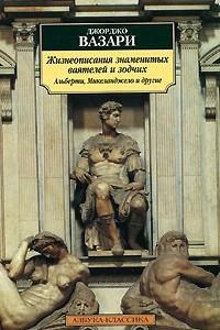 Жизнеописания знаменитых ваятелей и зодчих: Альберти, Микеланджело и другие