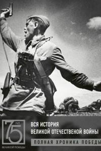 Вся история Великой Отечественной войны. Полные хроники Победы