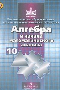 Алгебра и начала математического анализа. 10 класс. Базовый и углублёный уровни