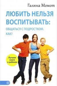 Любить нельзя воспитывать. Общаться с подростком. Как?
