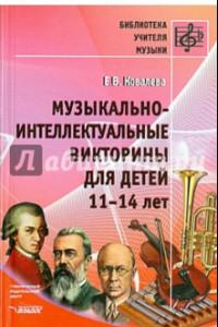 Музыкально-интеллектуальные викторины для детей 11-14 лет. Пособие для детских музыкальных школ