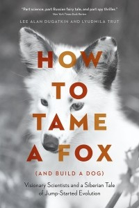 How to Tame a Fox (and Build a Dog). Visionary Scientists and a Siberian Tale of Jump-Started Evolution