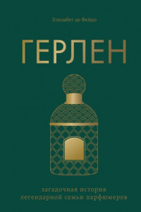 Герлен. Загадочная история легендарной семьи парфюмеров