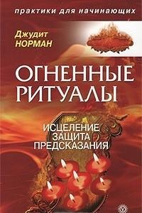 Огненные ритуалы. Исцеление. Защита. Предсказания
