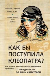 Как бы поступила Клеопатра? Как великие женщины решали свои проблемы: от Фриды Кало до Анны Ахматовой