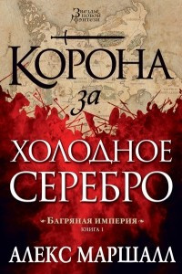Багряная империя. Книга 1. Корона за холодное серебро