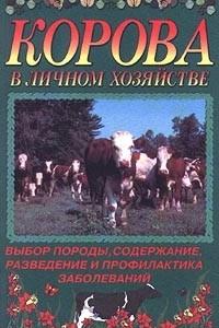 Корова в личном хозяйстве. Выбор породы, содержание, разведение и профилактика заболеваний