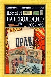 Деньги на Революцию: 1903-1920 гг. : Факты; Версии; Размышления Изд. 2-е, доп. , перераб