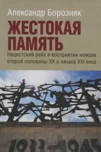 Жестокая память. Нацистский рейх в восприятии немцев второй половины XX и начала XXI века