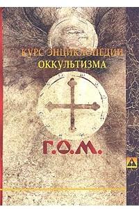 Курс энциклопедии оккультизма, читанный Г.О.М. в 1911-1912 академическом году в городе Санкт-Петербурге