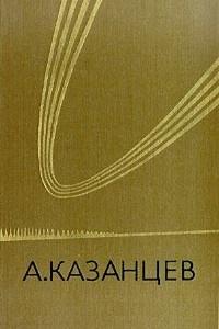 А. Казанцев. Собрание сочинений в трех томах. Том 3