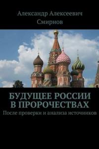 Будущее России впророчествах. После проверки ианализа источников