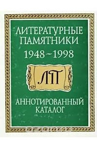 Литературные памятники. 1948-1998 гг. Аннотированный каталог