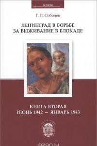 Ленинград в борьбе за выживание в блокаде. Книга 2. Июнь 1942 - январь 1943