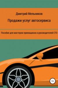 Продажи услуг автосервиса. Пособие для мастеров приемщиков и руководителей СТО