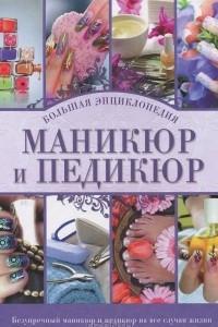 Маникюр и педикюр. Большая энциклопедия