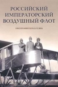 Российский императорский воздушный флот в фотографиях начала ХХ века. Альбом