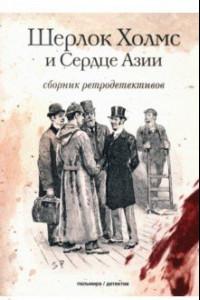 Шерлок Холмс и Сердце Азии. Сборник ретродетективов