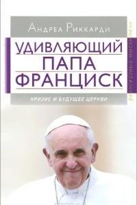 Удивляющий папа Франциск. Кризис и будущее Церкви