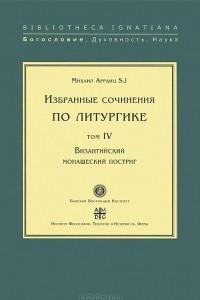 Избранные сочинения по литургике. Том 4. Византийский монашеский постриг