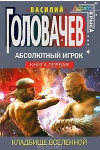 Абсолютный Игрок. Книга 1. Кладбище Вселенной
