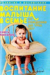 Воспитание малыша в семье от рождения до 3 лет: Советы психолога