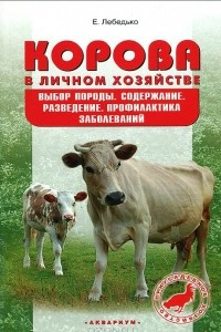Корова в личном хозяйстве. Выбор породы, содержание, разведение. Профилактика заболеваний