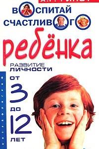 Воспитай счастливого ребенка. Развитие личности от 3 до 12 лет