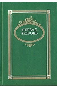 Первая любовь. Повести и рассказы русских писателей середины и второй половины XIX века