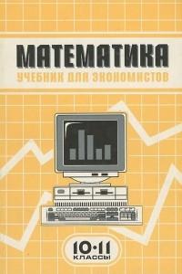 Математика. 10-11 классы. Учебник для экономистов