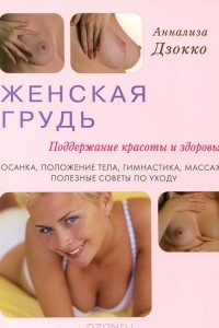 Женская грудь. Поддержание красоты и здоровья. Осанка, положение тела, гимнастика, массаж, полезные советы по уходу