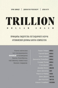 Trillion Dollar Coach. Принципы лидерства легендарного коуча Кремниевой долины Билла Кэмпбелла