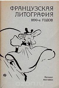 Французская литография 1890-х годов. Каталог выставки