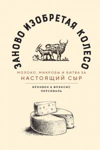 Заново изобретая колесо: молоко, микробы и битва за настоящий сыр